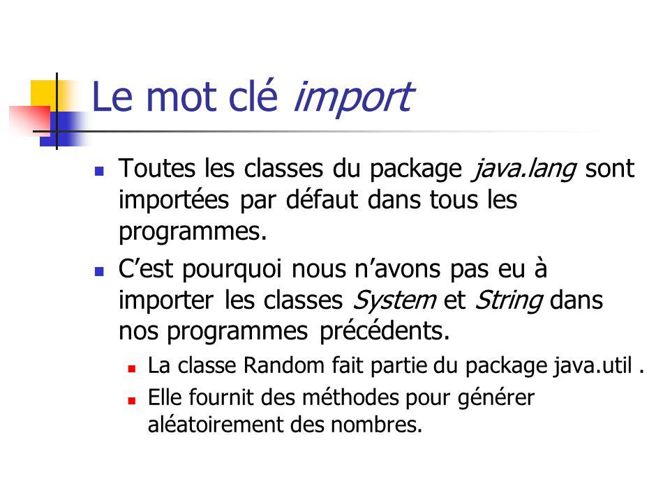 Le mot clé import Toutes les classes du package java.lang sont importées par défaut dans tous les programmes. Cest pourquoi nous navons pas eu à impor