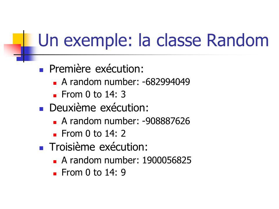 Un exemple: la classe Random Première exécution: A random number: -682994049 From 0 to 14: 3 Deuxième exécution: A random number: -908887626 From 0 to