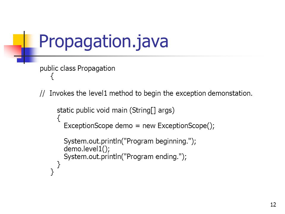 12 Propagation.java public class Propagation { // Invokes the level1 method to begin the exception demonstation. static public void main (String[] arg