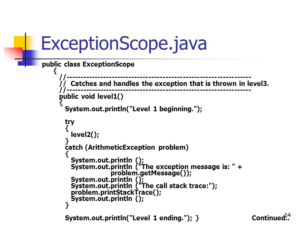 14 ExceptionScope.java public class ExceptionScope { //----------------------------------------------------------------- // Catches and handles the exception that is thrown in level3.