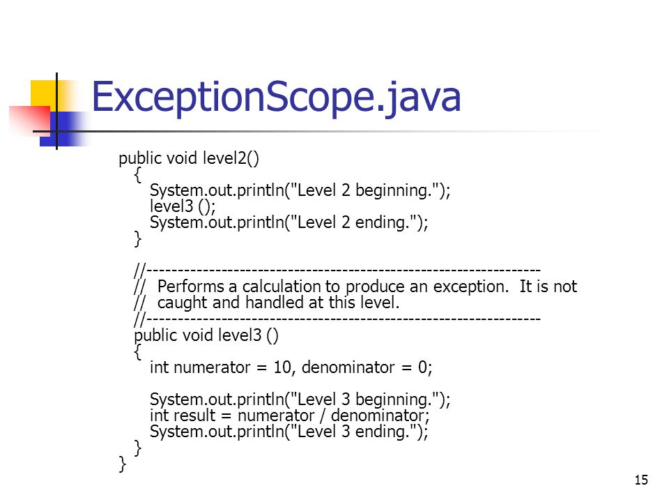 15 ExceptionScope.java public void level2() { System.out.println( Level 2 beginning. ); level3 (); System.out.println( Level 2 ending. ); } //----------------------------------------------------------------- // Performs a calculation to produce an exception.