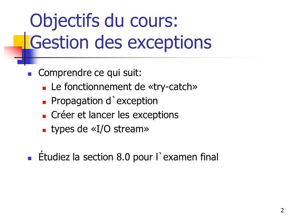 2 Objectifs du cours: Gestion des exceptions Comprendre ce qui suit: Le fonctionnement de «try-catch» Propagation d`exception Créer et lancer les exceptions types de «I/O stream» Étudiez la section 8.0 pour l`examen final
