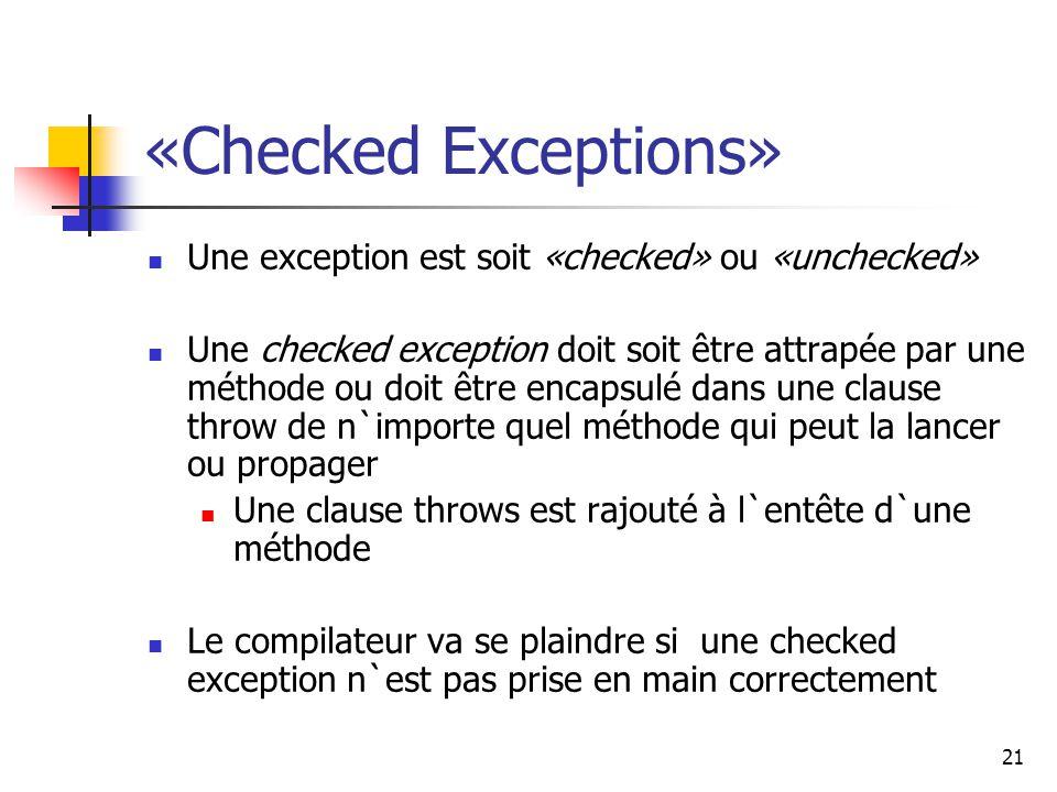 21 «Checked Exceptions» Une exception est soit «checked» ou «unchecked» Une checked exception doit soit être attrapée par une méthode ou doit être encapsulé dans une clause throw de n`importe quel méthode qui peut la lancer ou propager Une clause throws est rajouté à l`entête d`une méthode Le compilateur va se plaindre si une checked exception n`est pas prise en main correctement