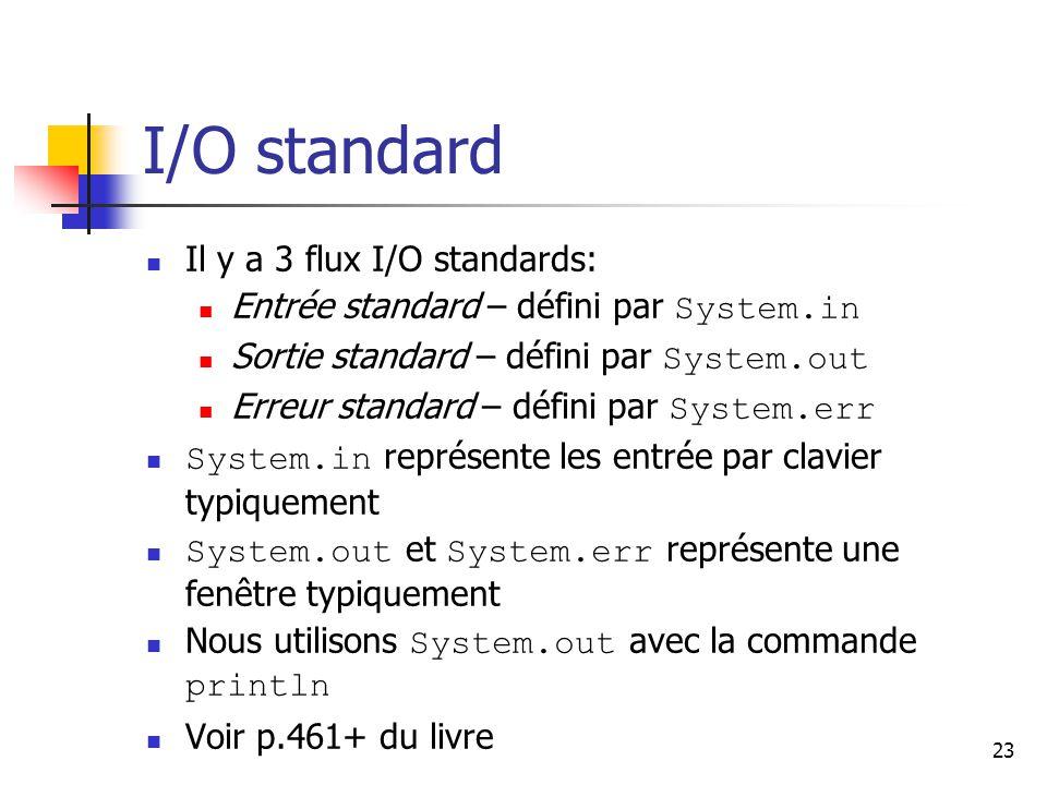 23 I/O standard Il y a 3 flux I/O standards: Entrée standard – défini par System.in Sortie standard – défini par System.out Erreur standard – défini par System.err System.in représente les entrée par clavier typiquement System.out et System.err représente une fenêtre typiquement Nous utilisons System.out avec la commande println Voir p.461+ du livre