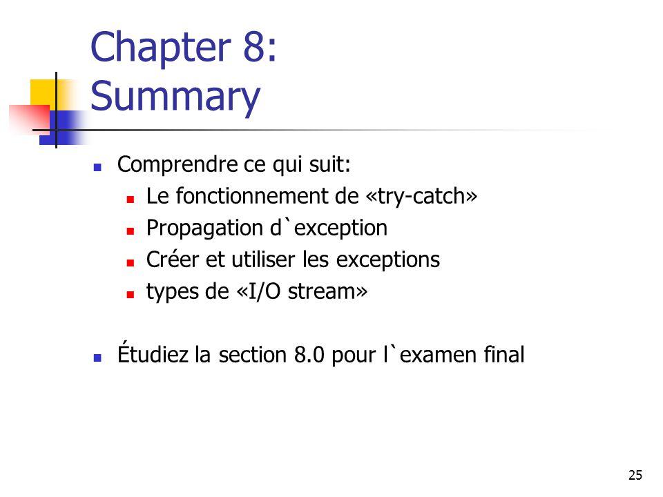 25 Chapter 8: Summary Comprendre ce qui suit: Le fonctionnement de «try-catch» Propagation d`exception Créer et utiliser les exceptions types de «I/O stream» Étudiez la section 8.0 pour l`examen final