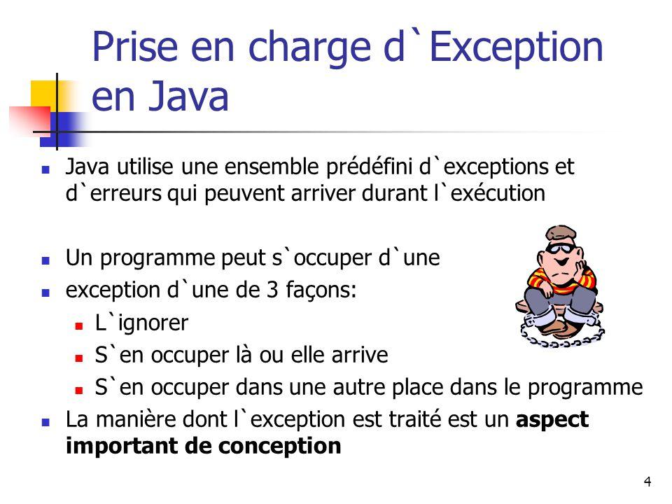 4 Prise en charge d`Exception en Java Java utilise une ensemble prédéfini d`exceptions et d`erreurs qui peuvent arriver durant l`exécution Un programme peut s`occuper d`une exception d`une de 3 façons: L`ignorer S`en occuper là ou elle arrive S`en occuper dans une autre place dans le programme La manière dont l`exception est traité est un aspect important de conception