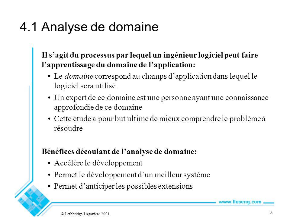© Lethbridge/Laganière 2001 2 4.1 Analyse de domaine Il sagit du processus par lequel un ingénieur logiciel peut faire lapprentissage du domaine de lapplication: Le domaine correspond au champs dapplication dans lequel le logiciel sera utilisé.