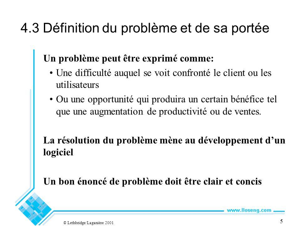 © Lethbridge/Laganière 2001 5 4.3 Définition du problème et de sa portée Un problème peut être exprimé comme: Une difficulté auquel se voit confronté le client ou les utilisateurs Ou une opportunité qui produira un certain bénéfice tel que une augmentation de productivité ou de ventes.