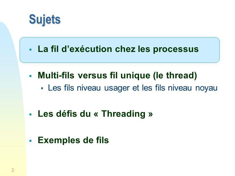 2 Sujets La fil dexécution chez les processus Multi-fils versus fil unique (le thread) Les fils niveau usager et les fils niveau noyau Les défis du «