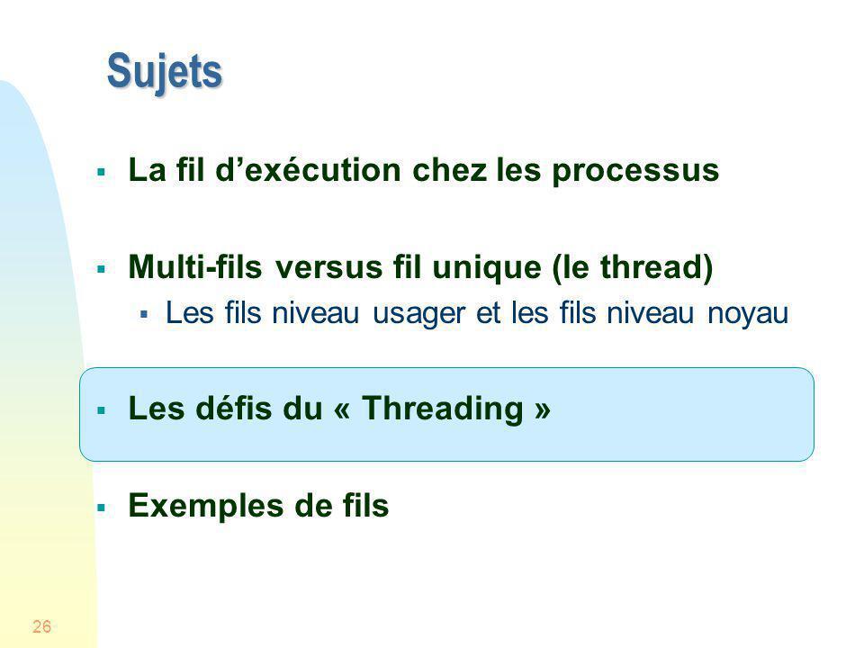 26 Sujets La fil dexécution chez les processus Multi-fils versus fil unique (le thread) Les fils niveau usager et les fils niveau noyau Les défis du «