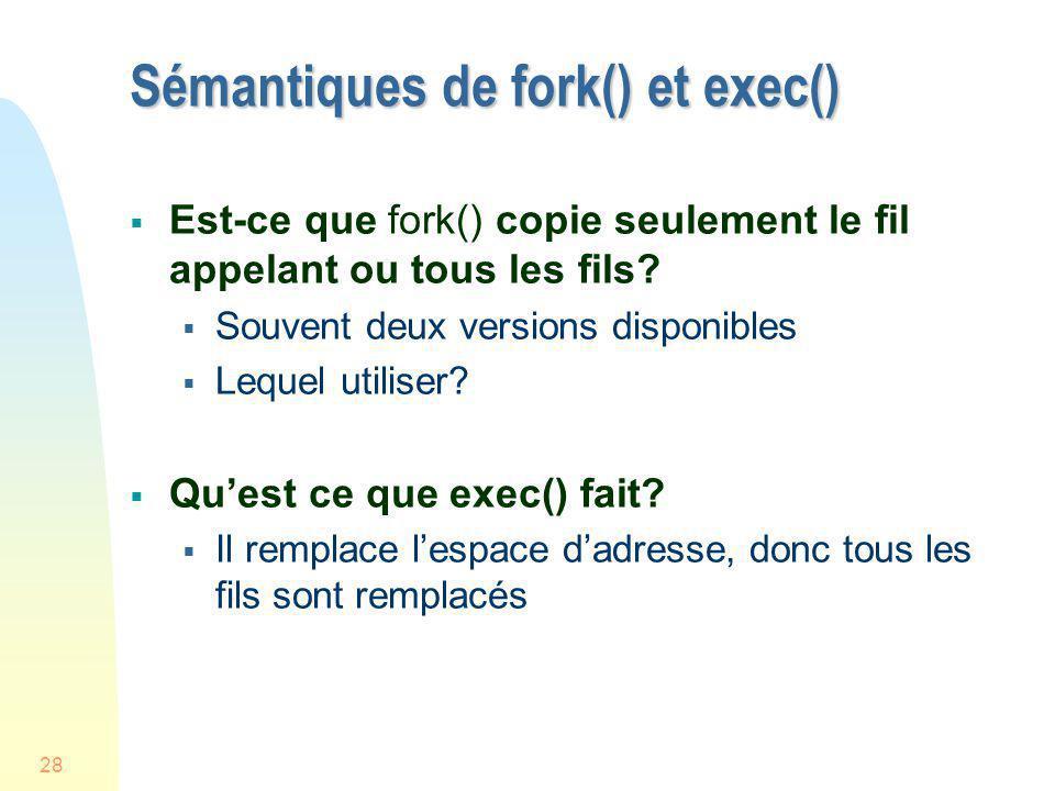 28 Sémantiques de fork() et exec() Est-ce que fork() copie seulement le fil appelant ou tous les fils? Souvent deux versions disponibles Lequel utilis