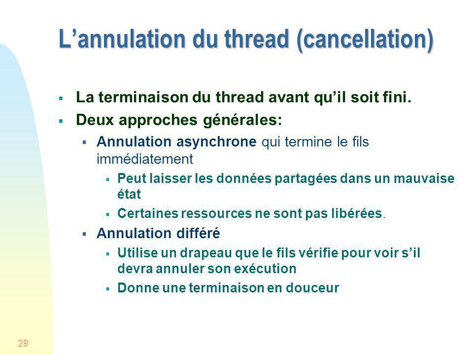 29 Lannulation du thread (cancellation) La terminaison du thread avant quil soit fini. Deux approches générales: Annulation asynchrone qui termine le
