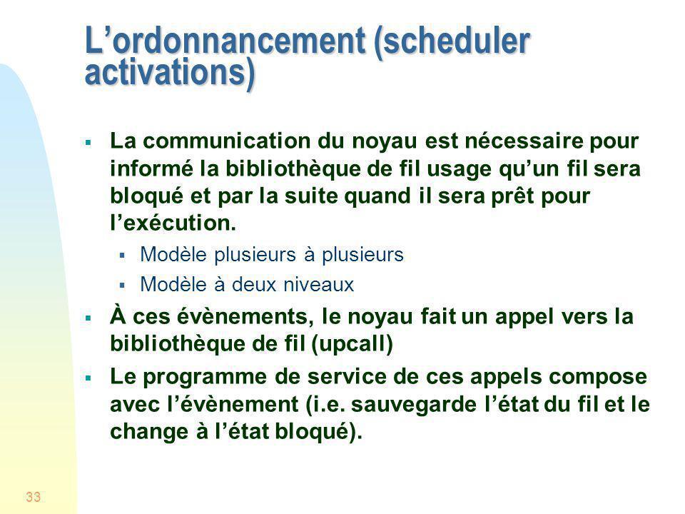 33 Lordonnancement (scheduler activations) La communication du noyau est nécessaire pour informé la bibliothèque de fil usage quun fil sera bloqué et