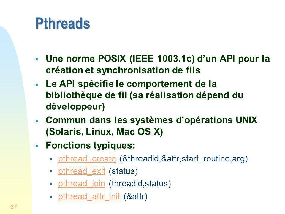 37 Pthreads Une norme POSIX (IEEE 1003.1c) dun API pour la création et synchronisation de fils Le API spécifie le comportement de la bibliothèque de f