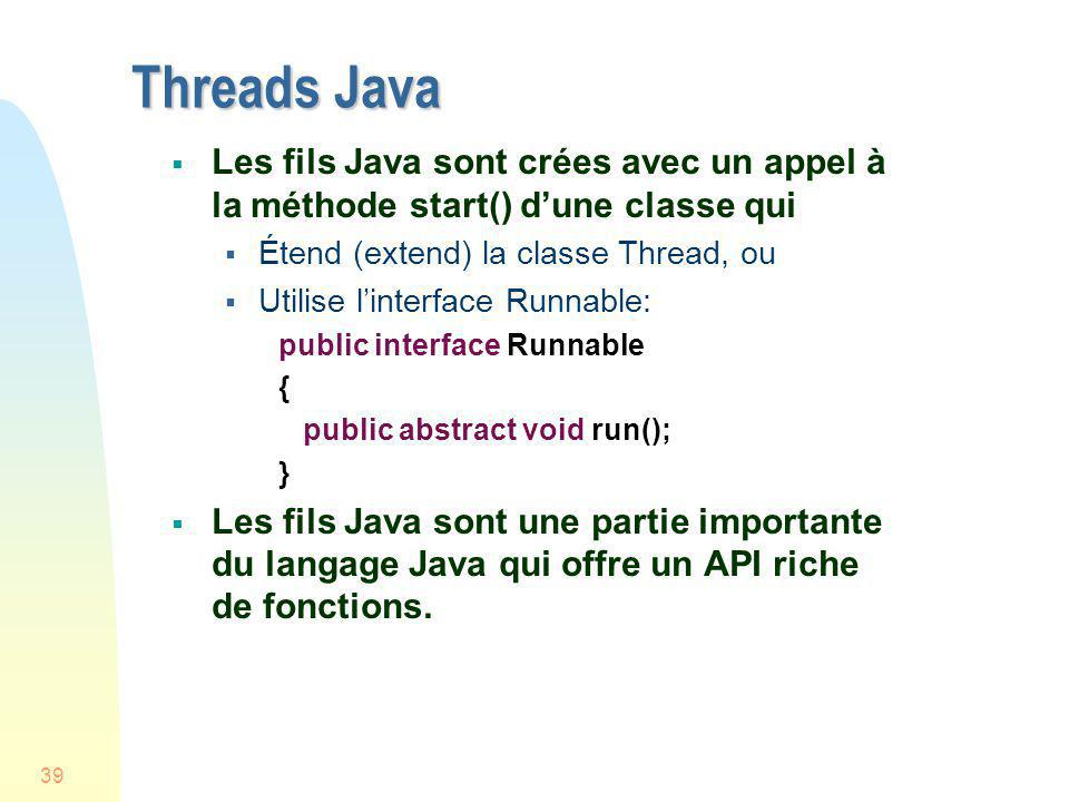 39 Threads Java Les fils Java sont crées avec un appel à la méthode start() dune classe qui Étend (extend) la classe Thread, ou Utilise linterface Run