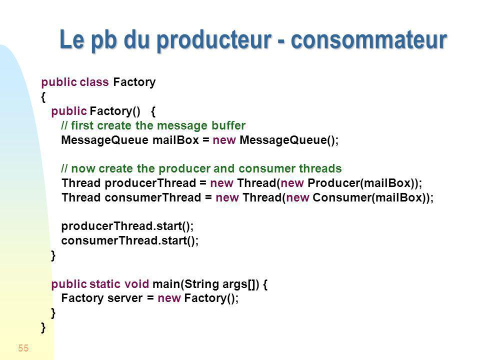 55 Le pb du producteur - consommateur public class Factory { public Factory() { // first create the message buffer MessageQueue mailBox = new MessageQ