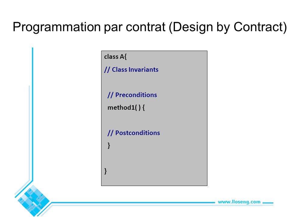 Programmation par contrat (Design by Contract) class A{ // Class Invariants // Preconditions method1( ) { // Postconditions } }