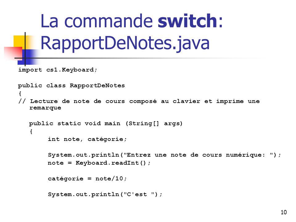 10 La commande switch: RapportDeNotes.java import cs1.Keyboard; public class RapportDeNotes { // Lecture de note de cours composé au clavier et imprime une remarque public static void main (String[] args) { int note, catégorie; System.out.println( Entrez une note de cours numérique: ); note = Keyboard.readInt(); catégorie = note/10; System.out.println( C est );