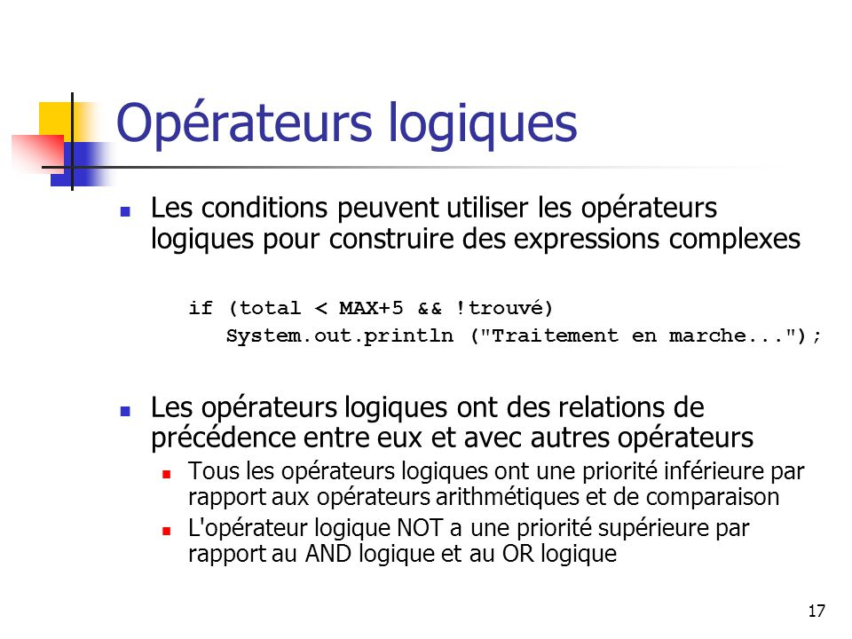 17 Opérateurs logiques Les conditions peuvent utiliser les opérateurs logiques pour construire des expressions complexes if (total < MAX+5 && !trouvé) System.out.println ( Traitement en marche... ); Les opérateurs logiques ont des relations de précédence entre eux et avec autres opérateurs Tous les opérateurs logiques ont une priorité inférieure par rapport aux opérateurs arithmétiques et de comparaison L opérateur logique NOT a une priorité supérieure par rapport au AND logique et au OR logique