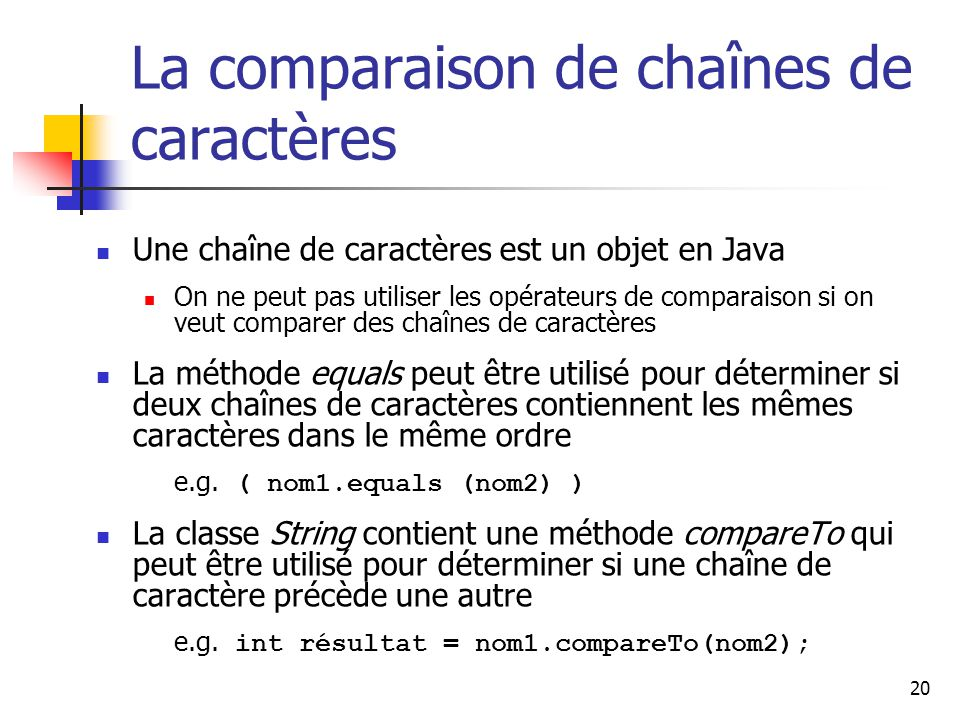 20 La comparaison de chaînes de caractères Une chaîne de caractères est un objet en Java On ne peut pas utiliser les opérateurs de comparaison si on veut comparer des chaînes de caractères La méthode equals peut être utilisé pour déterminer si deux chaînes de caractères contiennent les mêmes caractères dans le même ordre e.g.