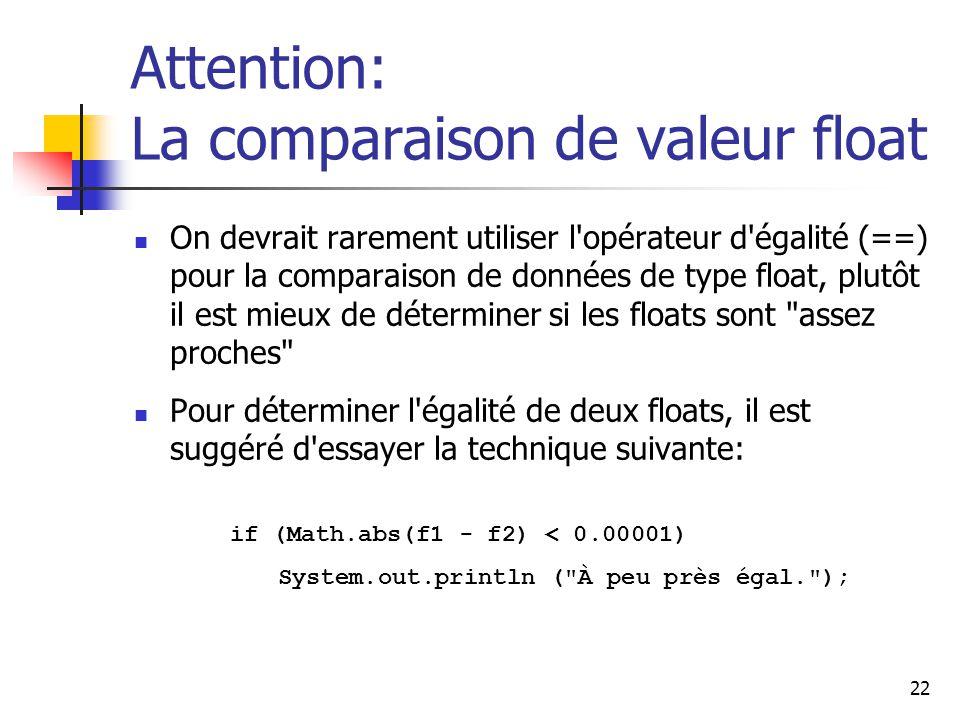22 Attention: La comparaison de valeur float On devrait rarement utiliser l opérateur d égalité (==) pour la comparaison de données de type float, plutôt il est mieux de déterminer si les floats sont assez proches Pour déterminer l égalité de deux floats, il est suggéré d essayer la technique suivante: if (Math.abs(f1 - f2) < 0.00001) System.out.println ( À peu près égal. );