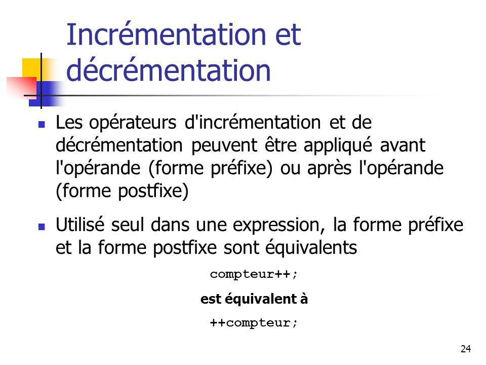 24 Incrémentation et décrémentation Les opérateurs d incrémentation et de décrémentation peuvent être appliqué avant l opérande (forme préfixe) ou après l opérande (forme postfixe) Utilisé seul dans une expression, la forme préfixe et la forme postfixe sont équivalents compteur++; est équivalent à ++compteur;