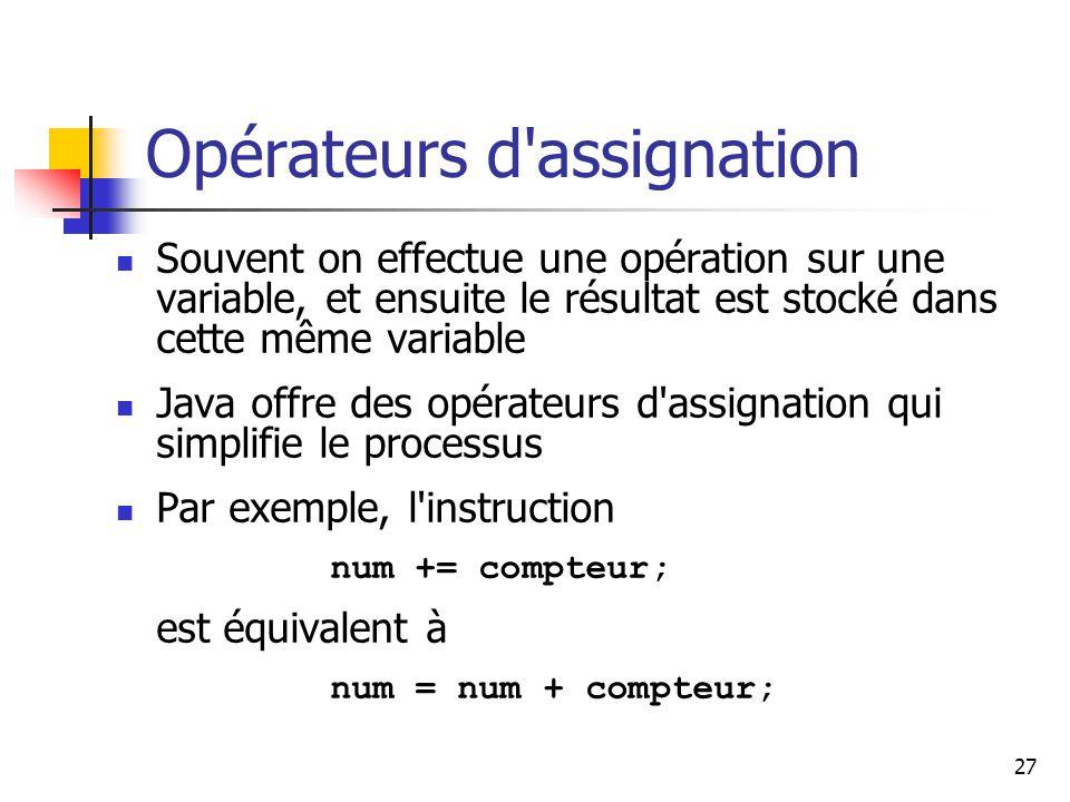 27 Opérateurs d assignation Souvent on effectue une opération sur une variable, et ensuite le résultat est stocké dans cette même variable Java offre des opérateurs d assignation qui simplifie le processus Par exemple, l instruction num += compteur; est équivalent à num = num + compteur;