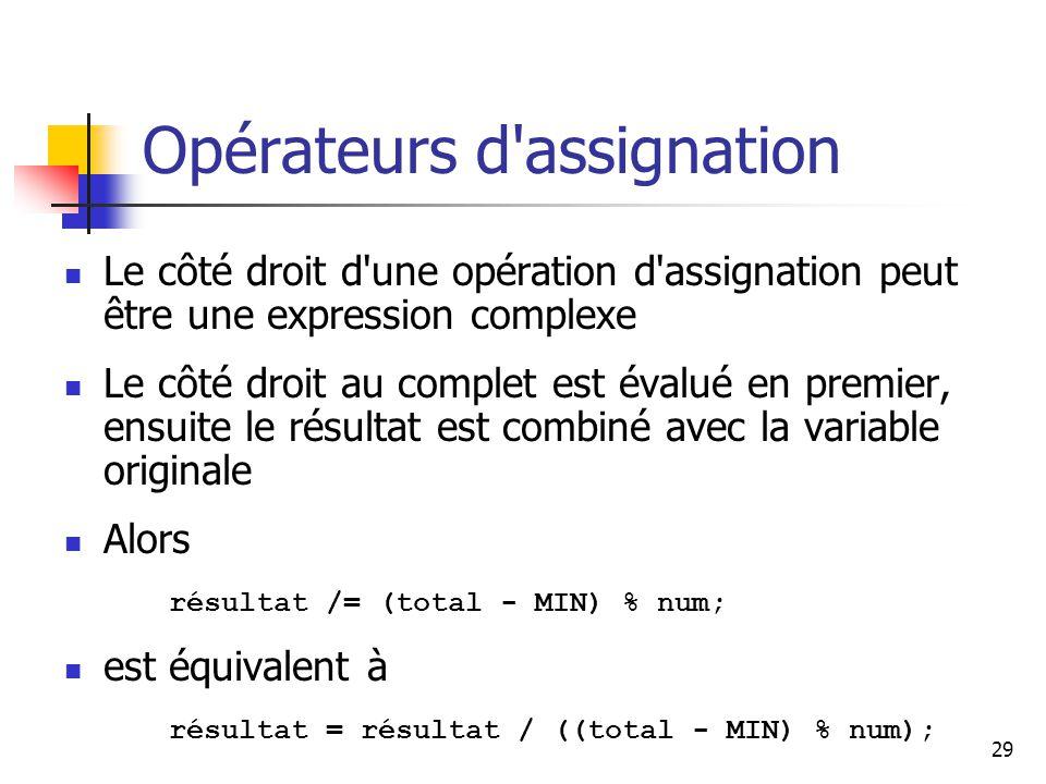 29 Opérateurs d assignation Le côté droit d une opération d assignation peut être une expression complexe Le côté droit au complet est évalué en premier, ensuite le résultat est combiné avec la variable originale Alors résultat /= (total - MIN) % num; est équivalent à résultat = résultat / ((total - MIN) % num);