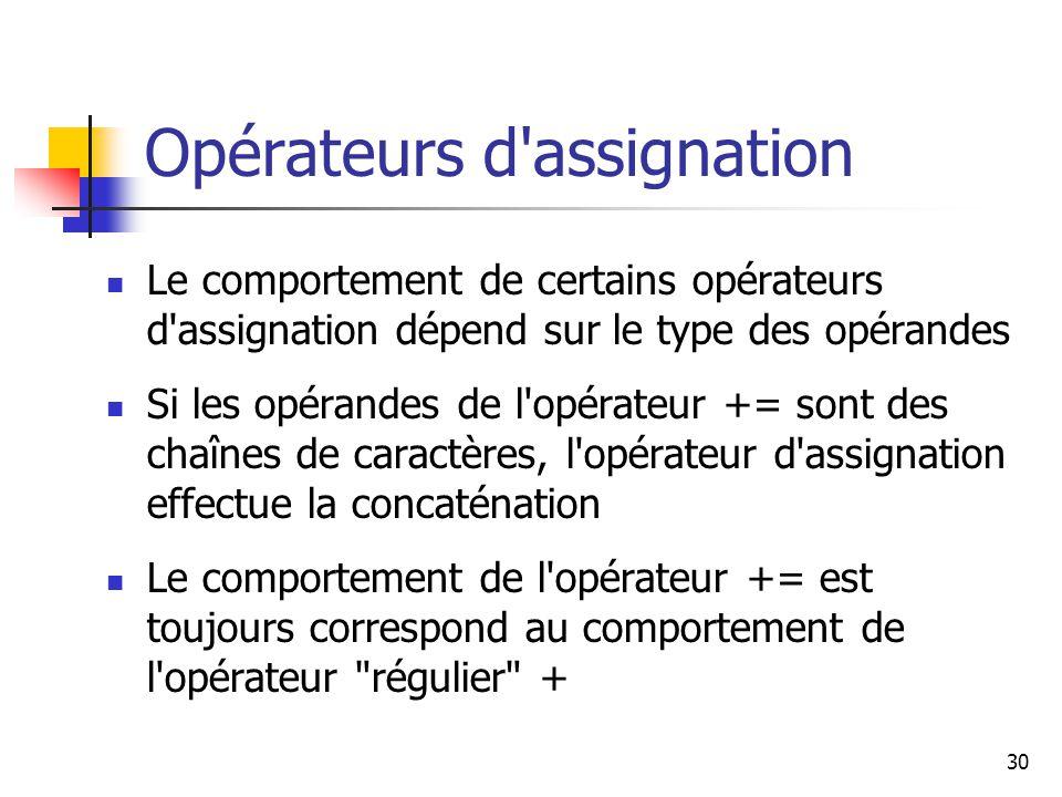 30 Opérateurs d assignation Le comportement de certains opérateurs d assignation dépend sur le type des opérandes Si les opérandes de l opérateur += sont des chaînes de caractères, l opérateur d assignation effectue la concaténation Le comportement de l opérateur += est toujours correspond au comportement de l opérateur régulier +
