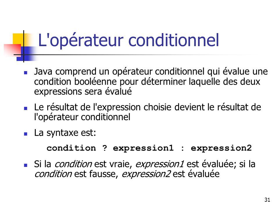 31 L opérateur conditionnel Java comprend un opérateur conditionnel qui évalue une condition booléenne pour déterminer laquelle des deux expressions sera évalué Le résultat de l expression choisie devient le résultat de l opérateur conditionnel La syntaxe est: condition .