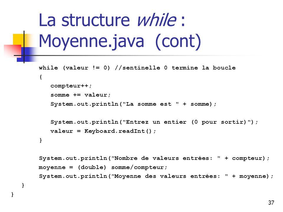 37 La structure while : Moyenne.java (cont) while (valeur != 0) //sentinelle 0 termine la boucle { compteur++; somme += valeur; System.out.println( La somme est + somme); System.out.println( Entrez un entier (0 pour sortir) ); valeur = Keyboard.readInt(); } System.out.println( Nombre de valeurs entrées: + compteur); moyenne = (double) somme/compteur; System.out.println( Moyenne des valeurs entrées: + moyenne); }