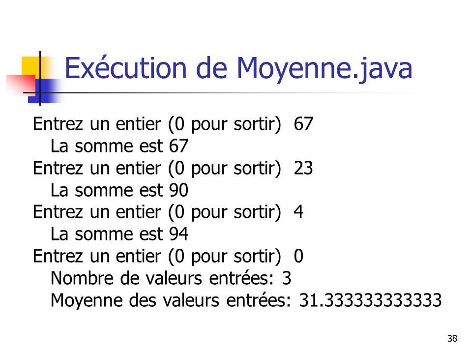 38 Exécution de Moyenne.java Entrez un entier (0 pour sortir) 67 La somme est 67 Entrez un entier (0 pour sortir) 23 La somme est 90 Entrez un entier (0 pour sortir) 4 La somme est 94 Entrez un entier (0 pour sortir) 0 Nombre de valeurs entrées: 3 Moyenne des valeurs entrées: 31.333333333333