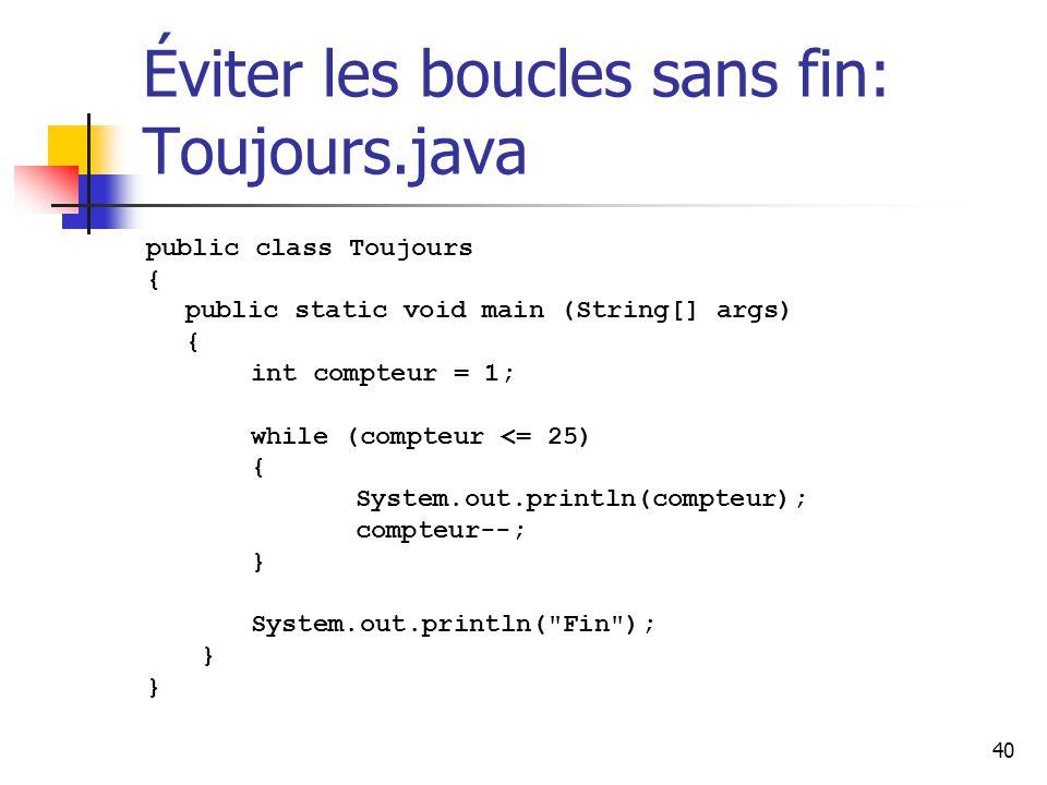 40 Éviter les boucles sans fin: Toujours.java public class Toujours { public static void main (String[] args) { int compteur = 1; while (compteur <= 25) { System.out.println(compteur); compteur--; } System.out.println( Fin ); }