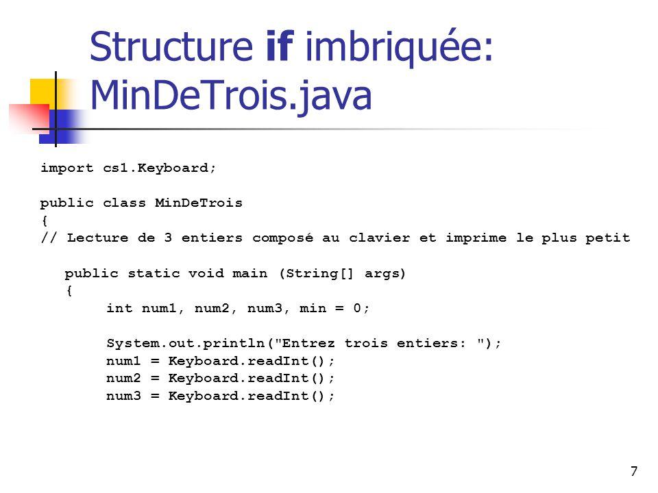 7 Structure if imbriquée: MinDeTrois.java import cs1.Keyboard; public class MinDeTrois { // Lecture de 3 entiers composé au clavier et imprime le plus petit public static void main (String[] args) { int num1, num2, num3, min = 0; System.out.println( Entrez trois entiers: ); num1 = Keyboard.readInt(); num2 = Keyboard.readInt(); num3 = Keyboard.readInt();