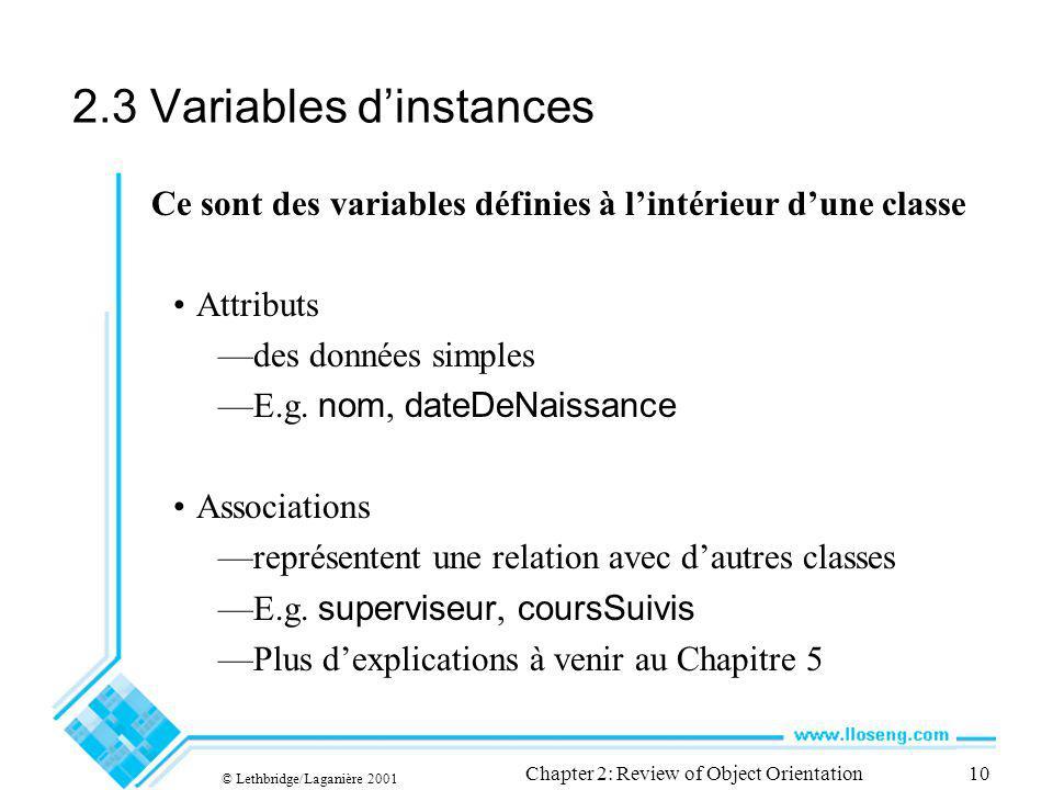 © Lethbridge/Laganière 2001 Chapter 2: Review of Object Orientation10 2.3 Variables dinstances Ce sont des variables définies à lintérieur dune classe Attributs des données simples E.g.