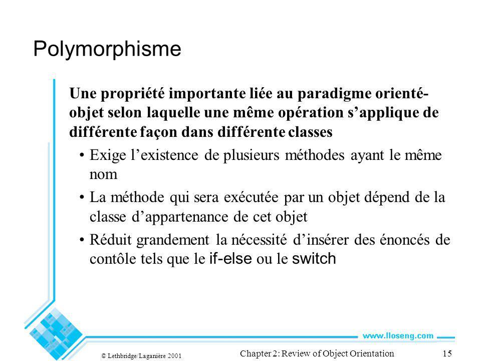 © Lethbridge/Laganière 2001 Chapter 2: Review of Object Orientation15 Polymorphisme Une propriété importante liée au paradigme orienté- objet selon la