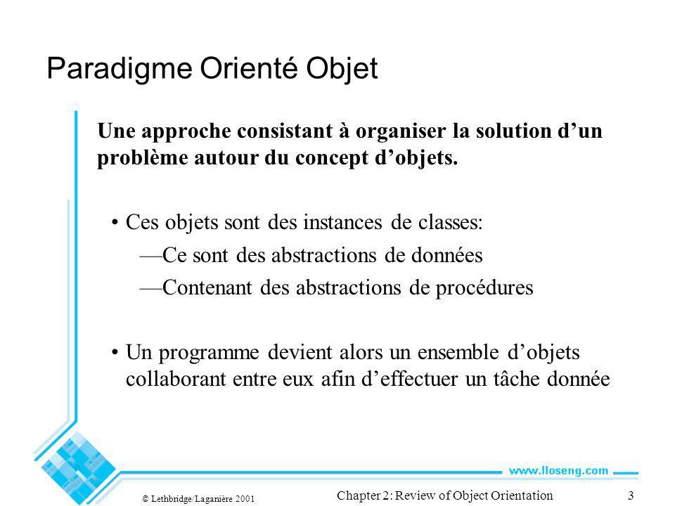 © Lethbridge/Laganière 2001 Chapter 2: Review of Object Orientation3 Paradigme Orienté Objet Une approche consistant à organiser la solution dun problème autour du concept dobjets.