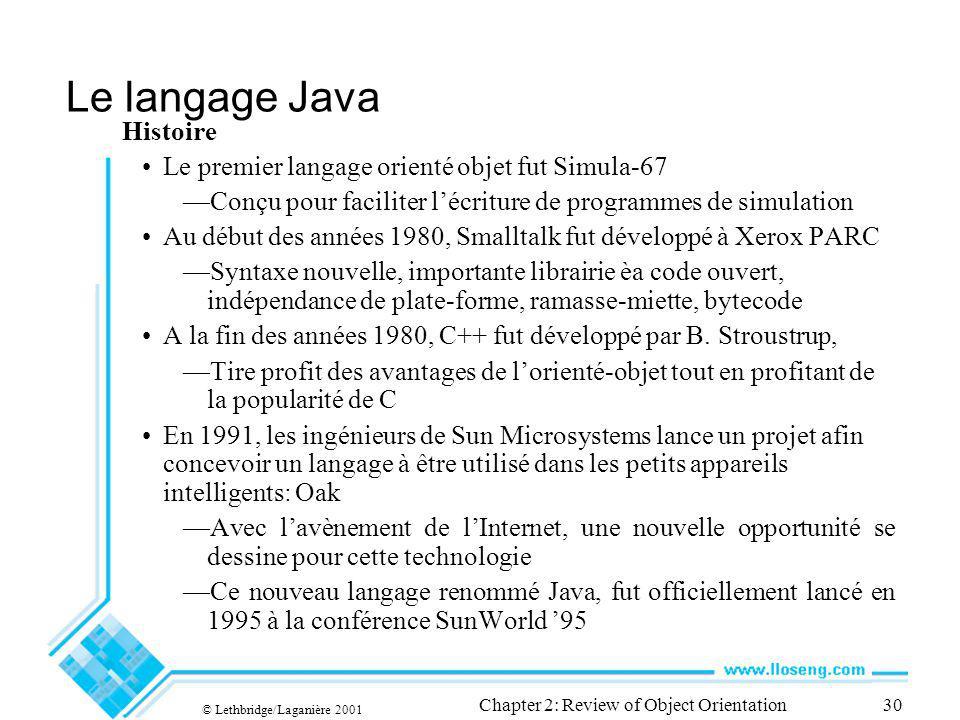 © Lethbridge/Laganière 2001 Chapter 2: Review of Object Orientation30 Le langage Java Histoire Le premier langage orienté objet fut Simula-67 Conçu pour faciliter lécriture de programmes de simulation Au début des années 1980, Smalltalk fut développé à Xerox PARC Syntaxe nouvelle, importante librairie èa code ouvert, indépendance de plate-forme, ramasse-miette, bytecode A la fin des années 1980, C++ fut développé par B.