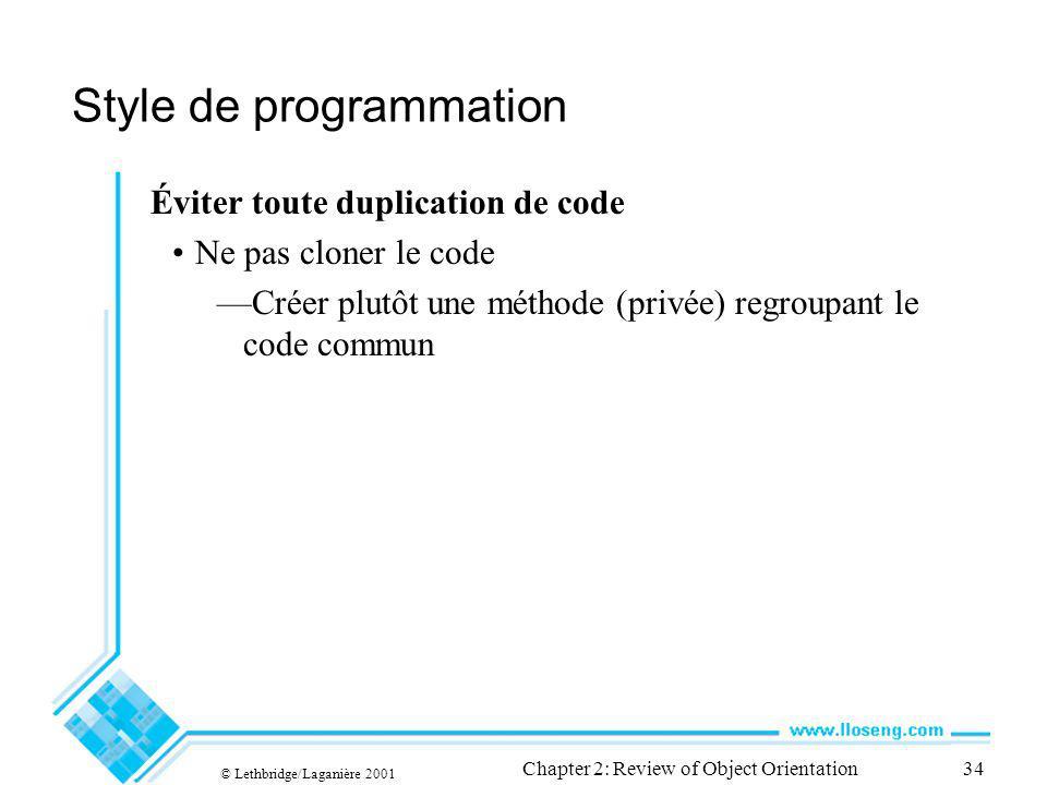 © Lethbridge/Laganière 2001 Chapter 2: Review of Object Orientation34 Style de programmation Éviter toute duplication de code Ne pas cloner le code Cr