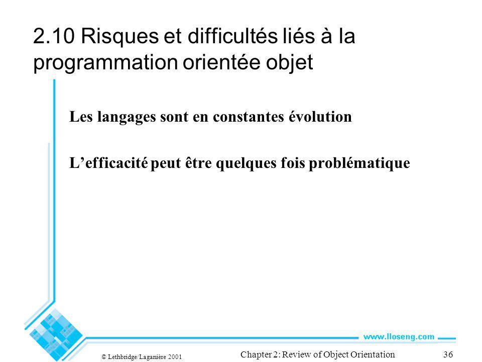 © Lethbridge/Laganière 2001 Chapter 2: Review of Object Orientation36 2.10 Risques et difficultés liés à la programmation orientée objet Les langages