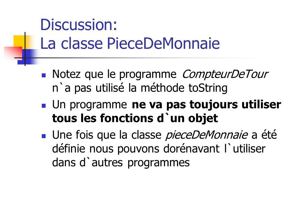 Discussion: La classe PieceDeMonnaie Notez que le programme CompteurDeTour n`a pas utilisé la méthode toString Un programme ne va pas toujours utilise