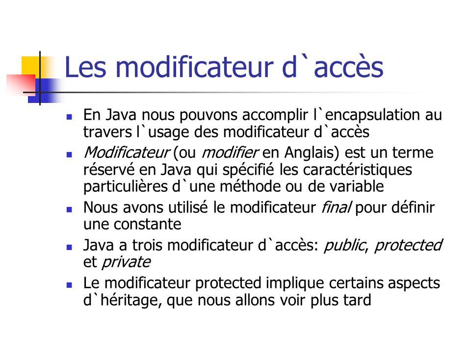 Les modificateur d`accès En Java nous pouvons accomplir l`encapsulation au travers l`usage des modificateur d`accès Modificateur (ou modifier en Angla