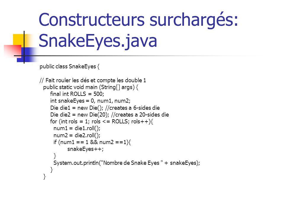 Constructeurs surchargés: SnakeEyes.java public class SnakeEyes { // Fait rouler les dés et compte les double 1 public static void main (String[] args
