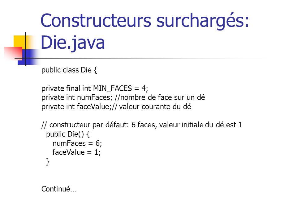 Constructeurs surchargés: Die.java public class Die { private final int MIN_FACES = 4; private int numFaces; //nombre de face sur un dé private int fa