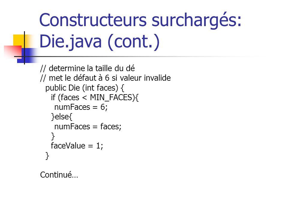 Constructeurs surchargés: Die.java (cont.) // determine la taille du dé // met le défaut à 6 si valeur invalide public Die (int faces) { if (faces < M