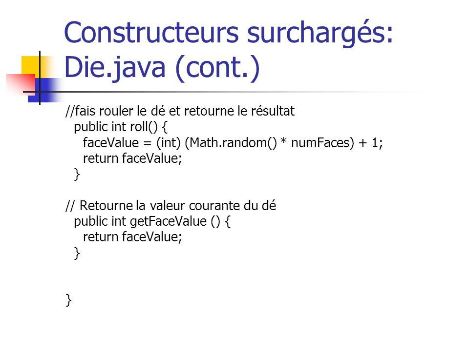 Constructeurs surchargés: Die.java (cont.) //fais rouler le dé et retourne le résultat public int roll() { faceValue = (int) (Math.random() * numFaces