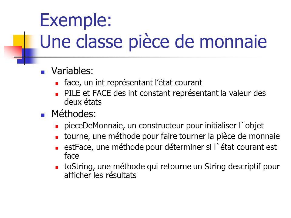 Exemple: Une classe pièce de monnaie Variables: face, un int représentant létat courant PILE et FACE des int constant représentant la valeur des deux