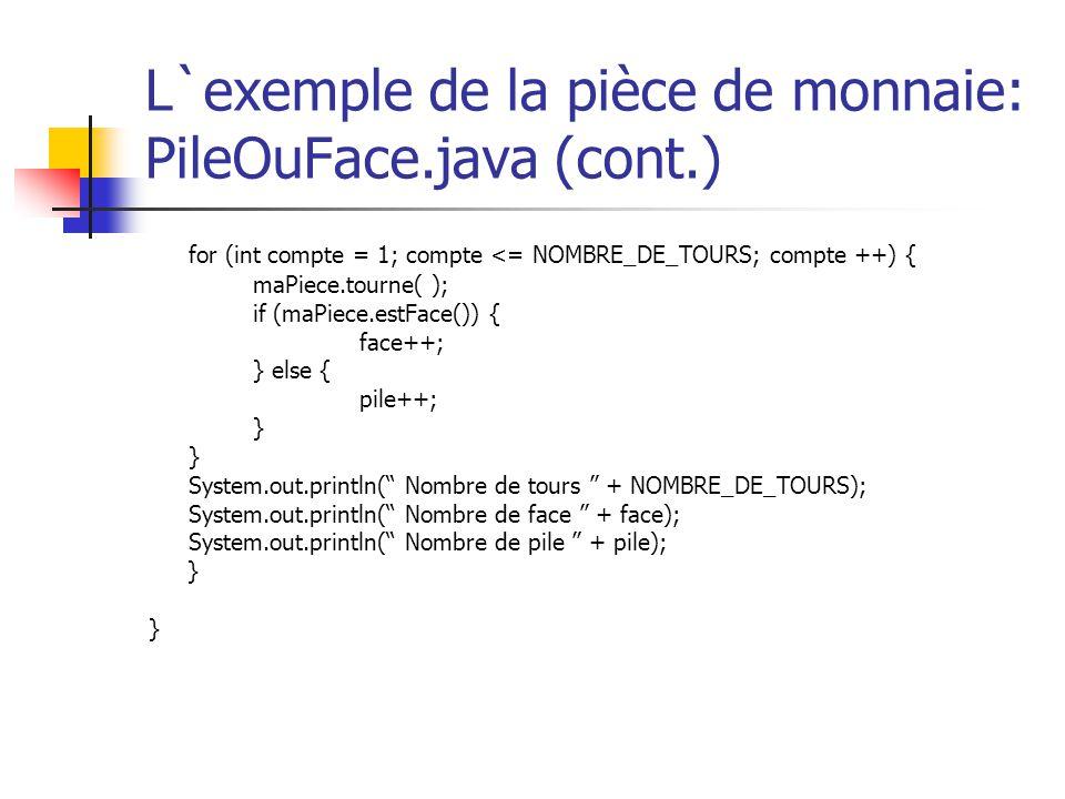 L`exemple de la pièce de monnaie: PileOuFace.java (cont.) for (int compte = 1; compte <= NOMBRE_DE_TOURS; compte ++) { maPiece.tourne( ); if (maPiece.
