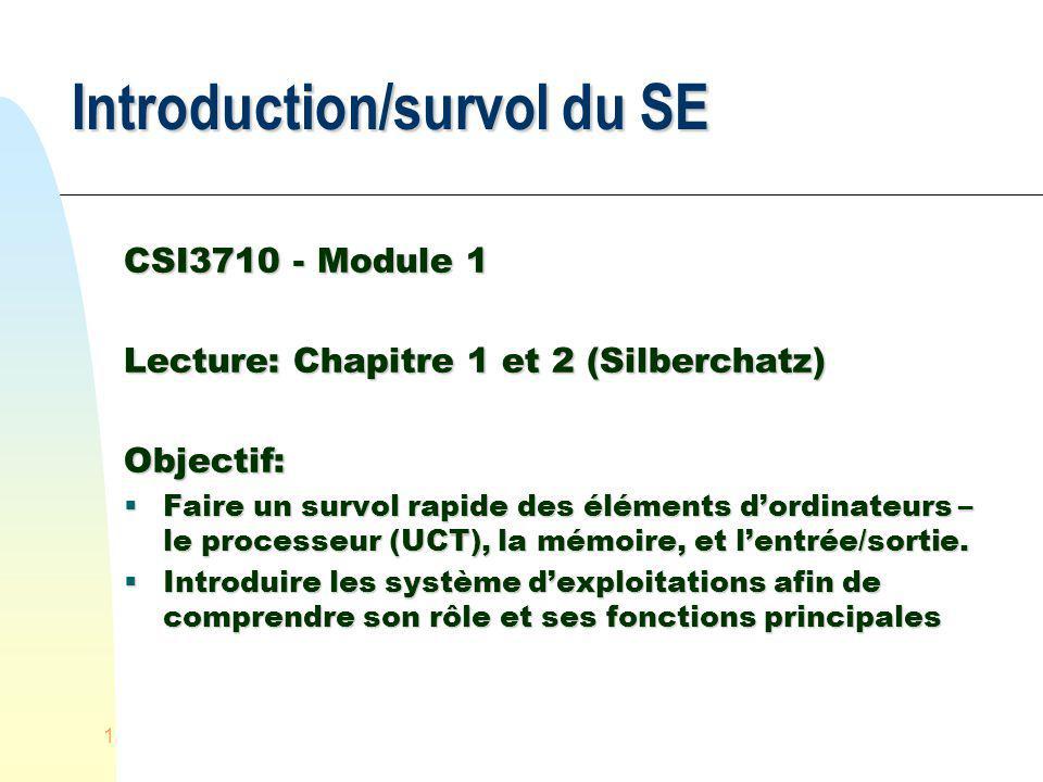 1 Introduction/survol du SE CSI3710 - Module 1 Lecture: Chapitre 1 et 2 (Silberchatz) Objectif: Faire un survol rapide des éléments dordinateurs – le