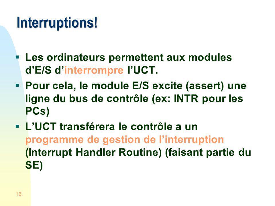16 Interruptions! Les ordinateurs permettent aux modules dE/S dinterrompre lUCT. Pour cela, le module E/S excite (assert) une ligne du bus de contrôle